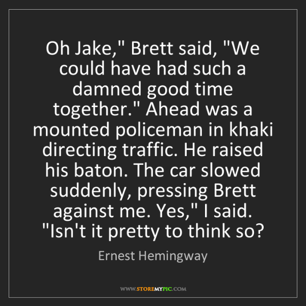 "Ernest Hemingway: Oh Jake,"" Brett said, ""We could have had such a damned..."