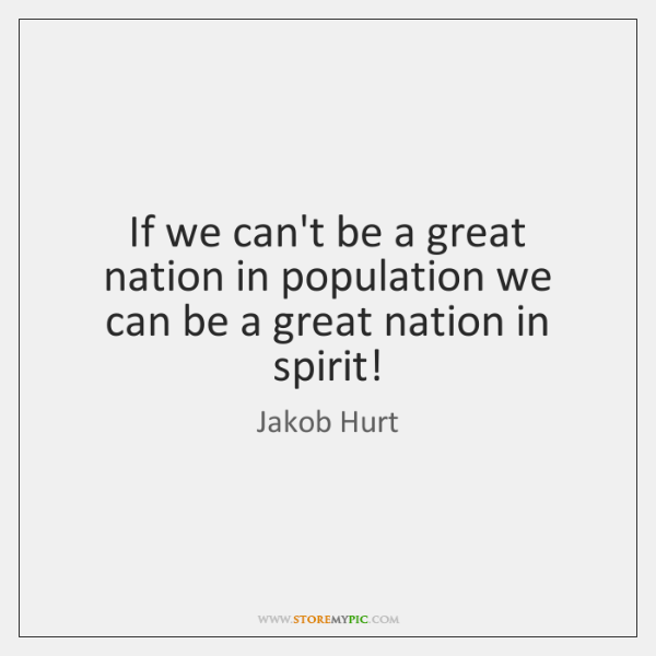If we can't be a great nation in population we can be ...