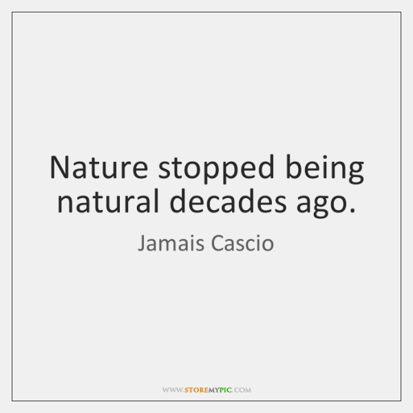 Nature stopped being natural decades ago.