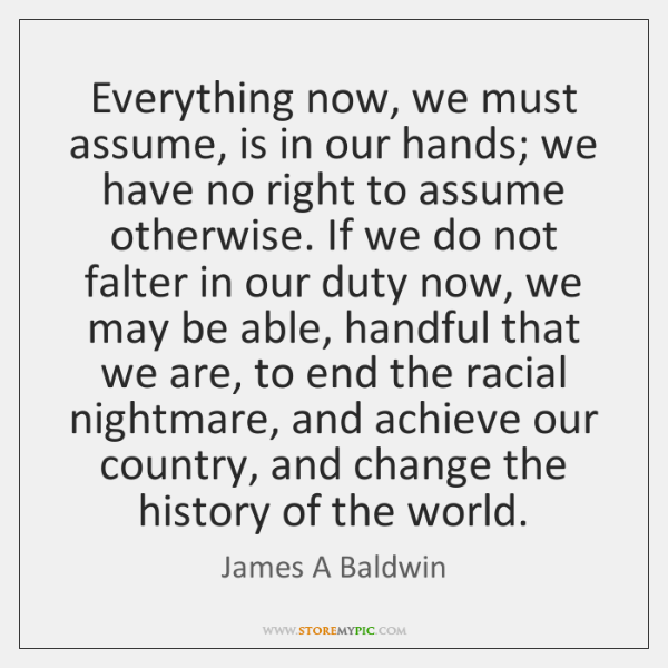 Everything now, we must assume, is in our hands; we have no ...