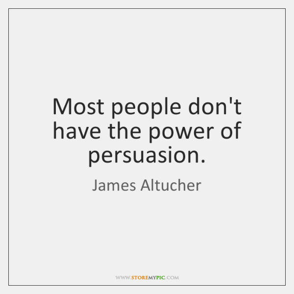 Most people don't have the power of persuasion.