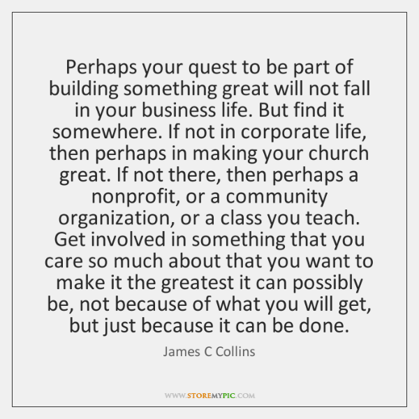 Perhaps your quest to be part of building something great will not ...