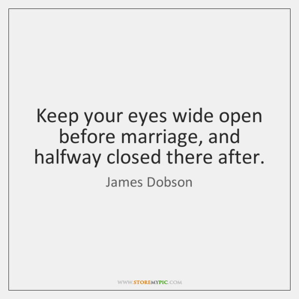 Keep your eyes wide open before marriage, and halfway closed there after.