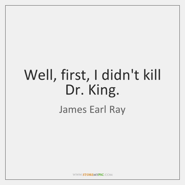 Well, first, I didn't kill Dr. King.