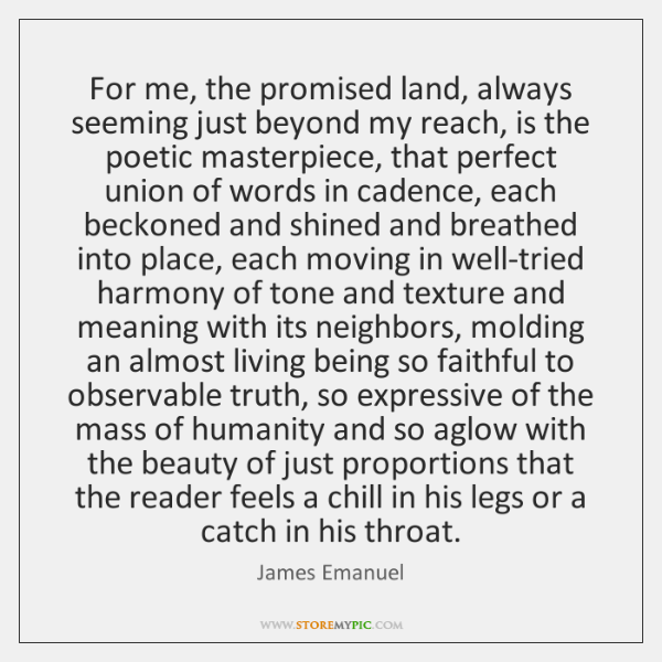 For me, the promised land, always seeming just beyond my reach, is ...