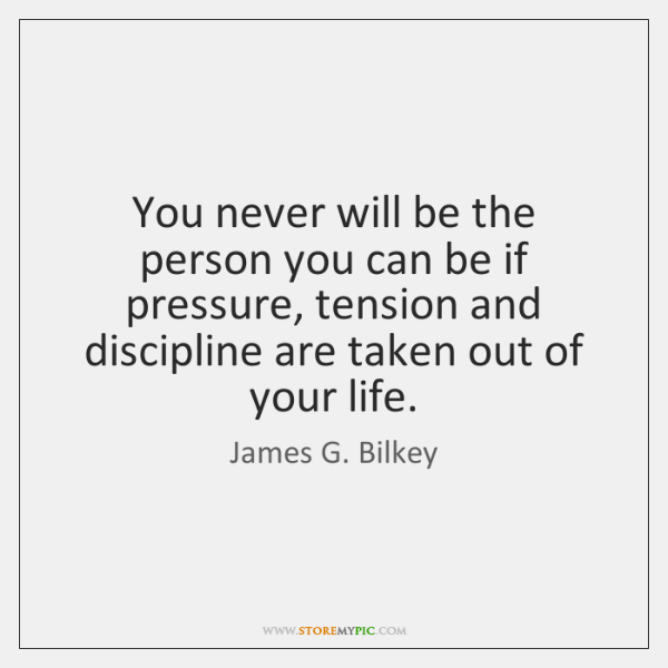 You never will be the person you can be if pressure, tension ...