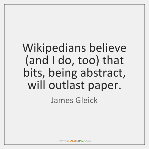 Wikipedians believe (and I do, too) that bits, being abstract, will outlast ...