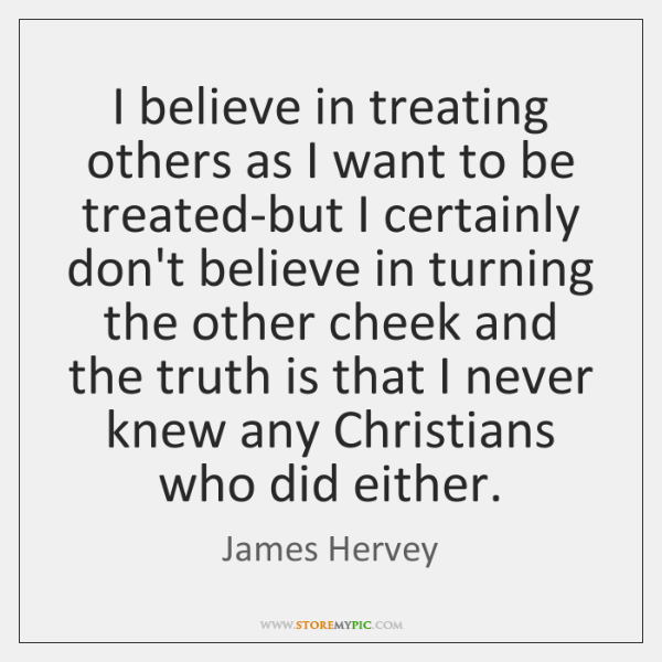 I believe in treating others as I want to be treated-but I ...