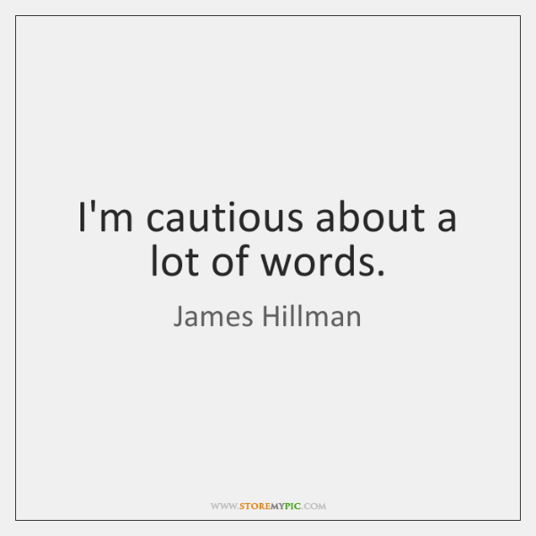 I'm cautious about a lot of words.