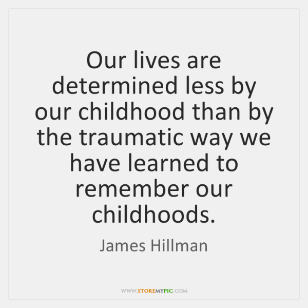 Our lives are determined less by our childhood than by the traumatic ...