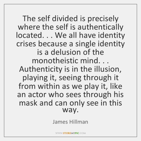 The self divided is precisely where the self is authentically located. . . We ...
