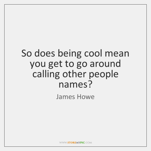 So does being cool mean you get to go around calling other ...