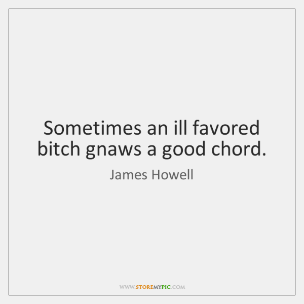 Sometimes an ill favored bitch gnaws a good chord.
