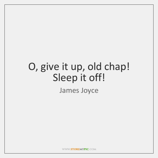 O, give it up, old chap! Sleep it off!