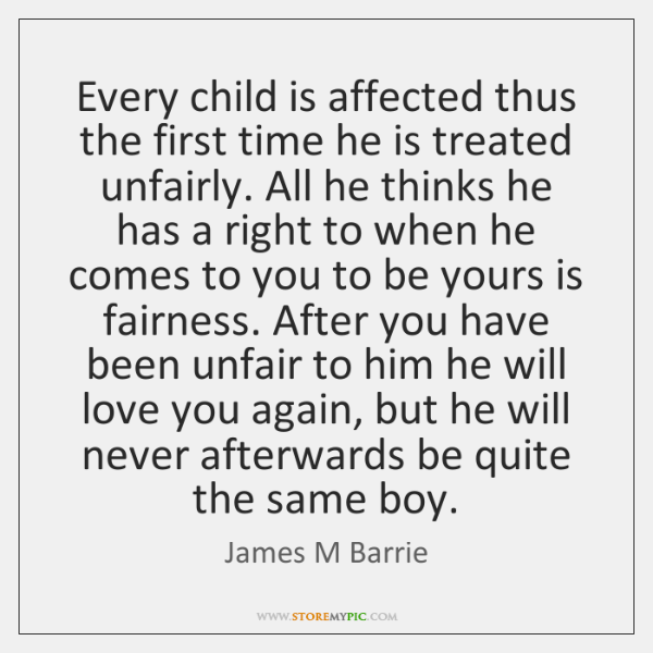Every child is affected thus the first time he is treated unfairly. ...