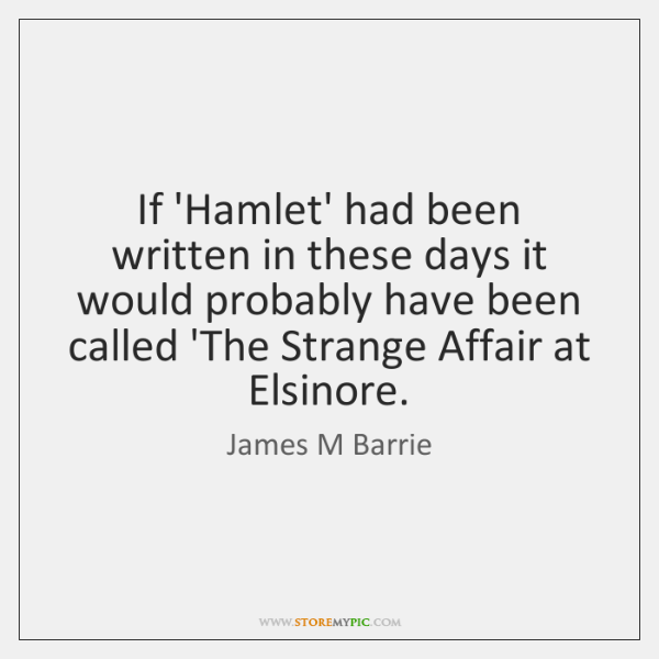 If 'Hamlet' had been written in these days it would probably have ...