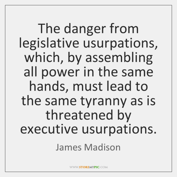 The danger from legislative usurpations, which, by assembling all power in the ...