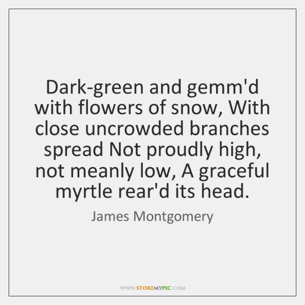 Dark-green and gemm'd with flowers of snow, With close uncrowded branches spread ...