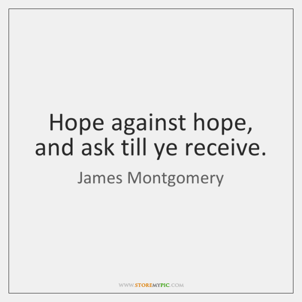 Hope against hope, and ask till ye receive.