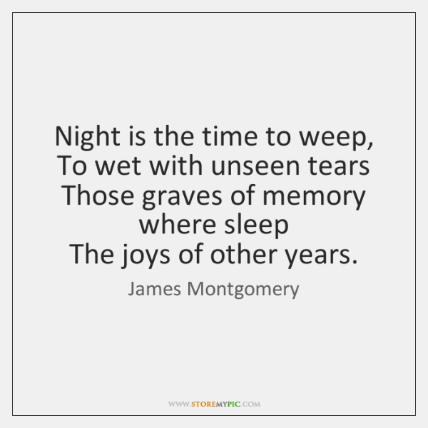 Night is the time to weep,   To wet with unseen tears   Those ...