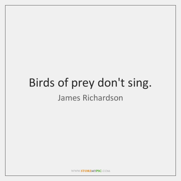 Birds of prey don't sing.