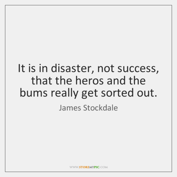 It is in disaster, not success, that the heros and the bums ...