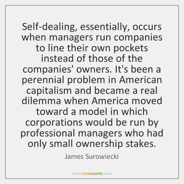 Self-dealing, essentially, occurs when managers run companies to line their own pockets ...