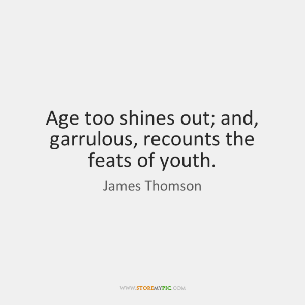 Age too shines out; and, garrulous, recounts the feats of youth.