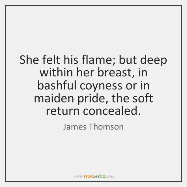 She felt his flame; but deep within her breast, in bashful coyness ...