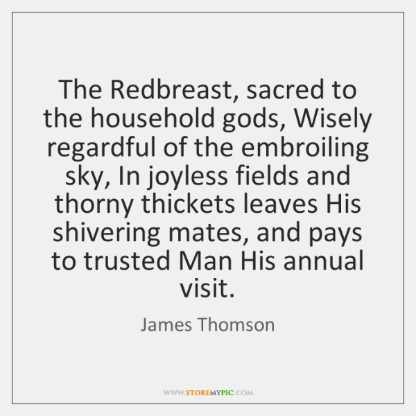The Redbreast, sacred to the household gods, Wisely regardful of the embroiling ...
