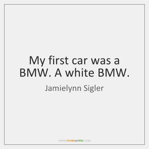 My first car was a BMW. A white BMW.