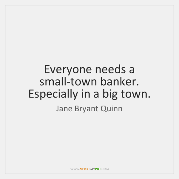 Everyone needs a small-town banker. Especially in a big town.