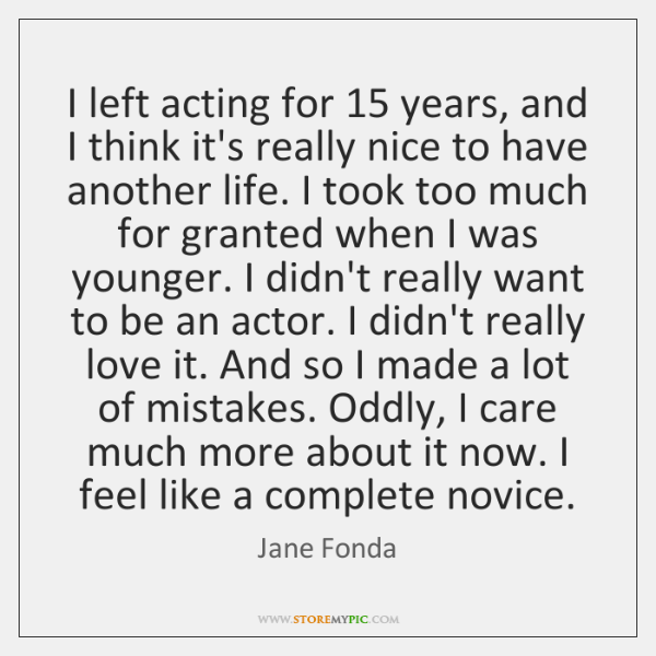 I left acting for 15 years, and I think it's really nice to ...