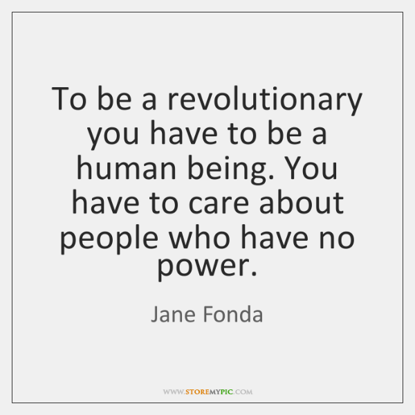 To be a revolutionary you have to be a human being. You ...