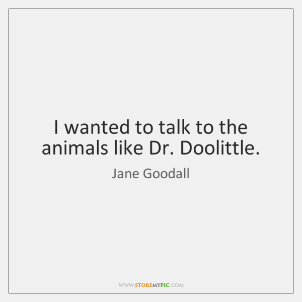 I wanted to talk to the animals like Dr. Doolittle.