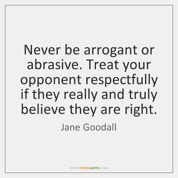 Never be arrogant or abrasive. Treat your opponent respectfully if they really ...