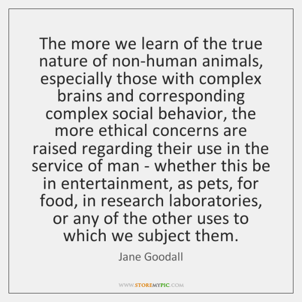 The more we learn of the true nature of non-human animals, especially ...