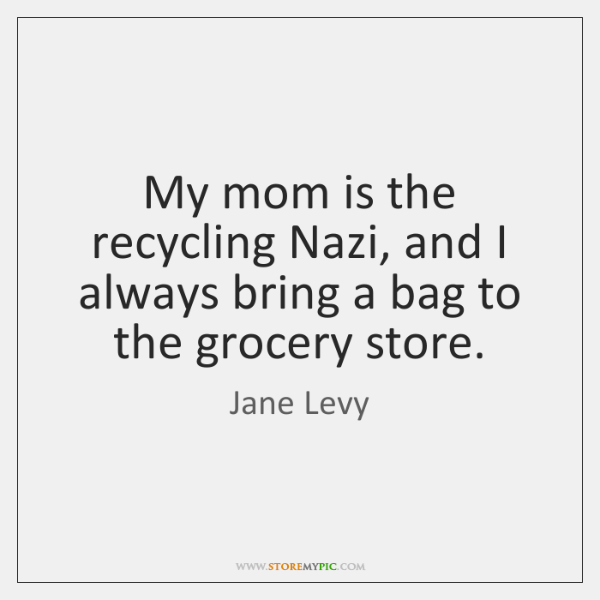 My mom is the recycling Nazi, and I always bring a bag ...