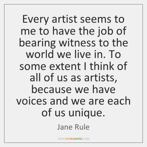 Every artist seems to me to have the job of bearing witness ...