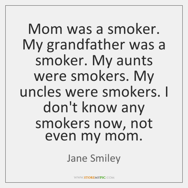 Mom was a smoker. My grandfather was a smoker. My aunts were ...