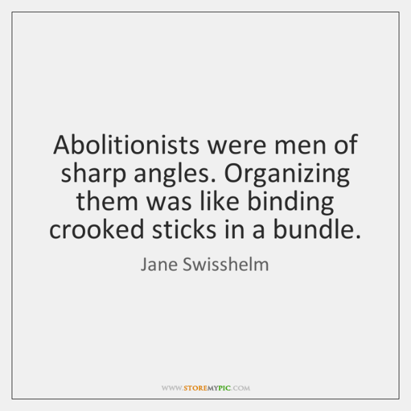 Abolitionists were men of sharp angles. Organizing them was like binding crooked ...