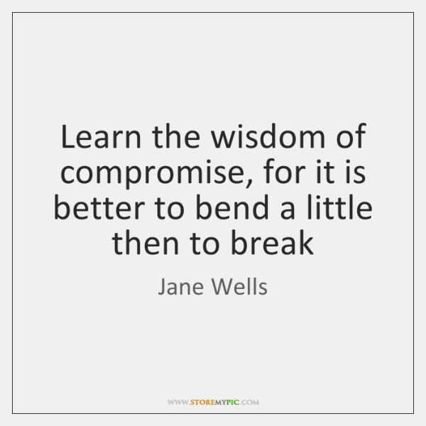 Learn the wisdom of compromise, for it is better to bend a ...