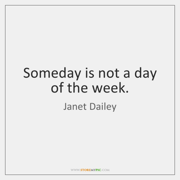 Someday is not a day of the week.