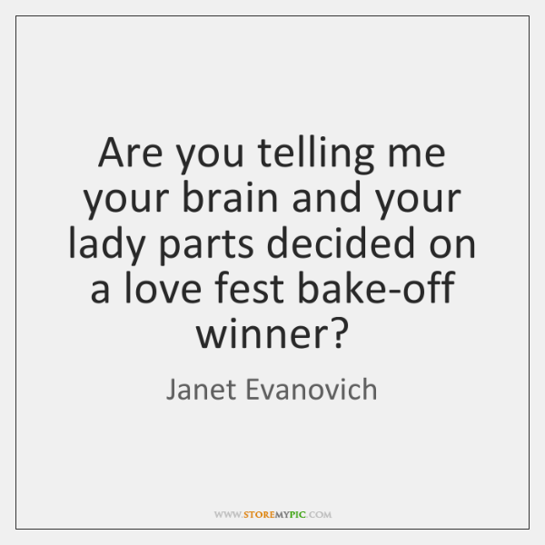 Are you telling me your brain and your lady parts decided on ...