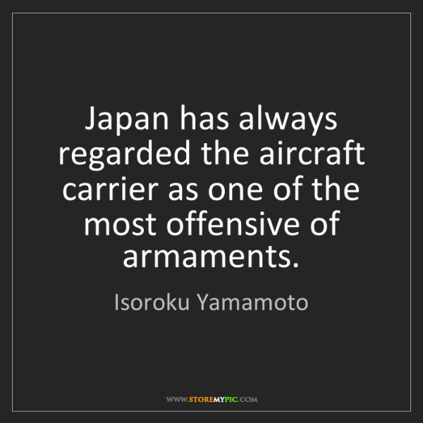 Isoroku Yamamoto: Japan has always regarded the aircraft carrier as one...
