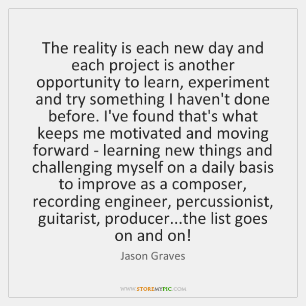 The reality is each new day and each project is another opportunity ...