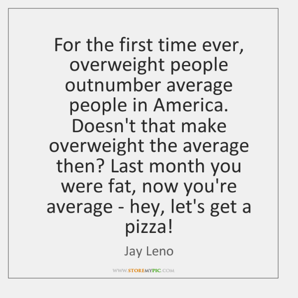 For the first time ever, overweight people outnumber average people in America. ...