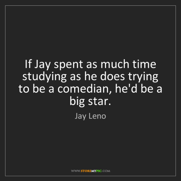 Jay Leno: If Jay spent as much time studying as he does trying...