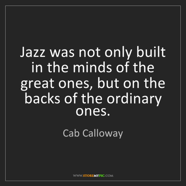 Cab Calloway: Jazz was not only built in the minds of the great ones,...