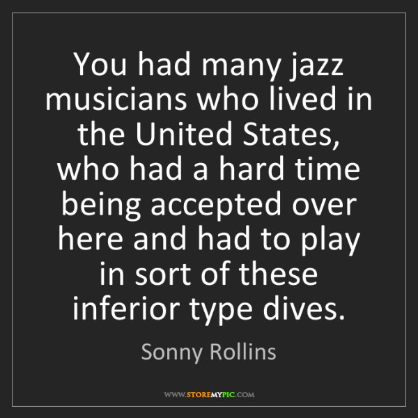Sonny Rollins: You had many jazz musicians who lived in the United States,...